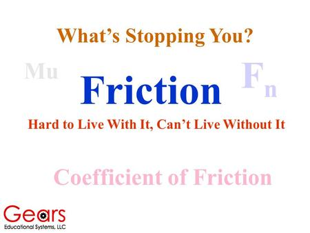 Friction Hard to Live With It, Can't Live Without It Mu Coefficient of Friction FnFn What's Stopping You?