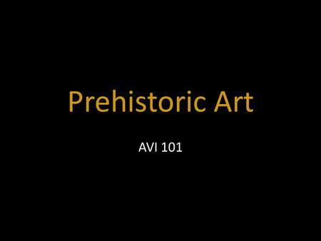 Prehistoric Art AVI 101. Art shows what is IMPORTANT at that time.