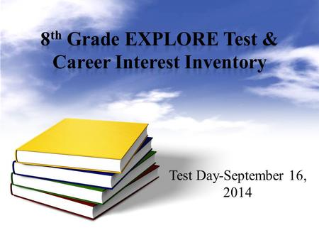 Test Day-September 16, 2014. The EXPLORE is the first part of a testing system that goes on to include the PLAN and the ACT tests. Typically, students.
