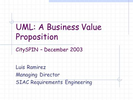 UML: A Business Value Proposition Luis Ramirez Managing Director SIAC Requirements Engineering CitySPIN – December 2003.