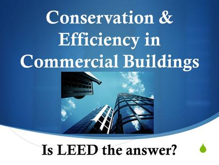  Conservation & Efficiency in Commercial Buildings Is LEED the answer?