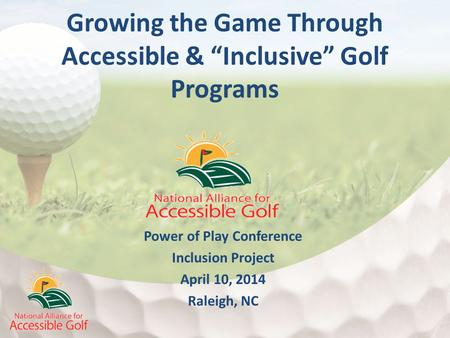 "Power of Play Conference Inclusion Project April 10, 2014 Raleigh, NC Growing the Game Through Accessible & ""Inclusive"" Golf Programs."