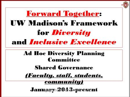 Forward Together: UW Madison's Framework for Diversity and Inclusive Excellence Ad Hoc Diversity Planning Committee Shared Governance (Faculty, staff,