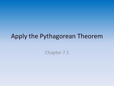 Apply the Pythagorean Theorem Chapter 7.1. Sides of a Right Triangle Hypotenuse – the side of a right triangle opposite the right angle and the longest.