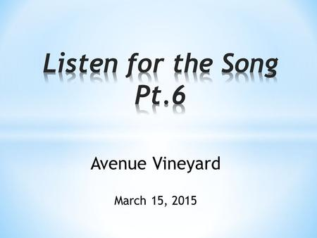 Listen for the Song Pt.6 Avenue Vineyard March 15, 2015.