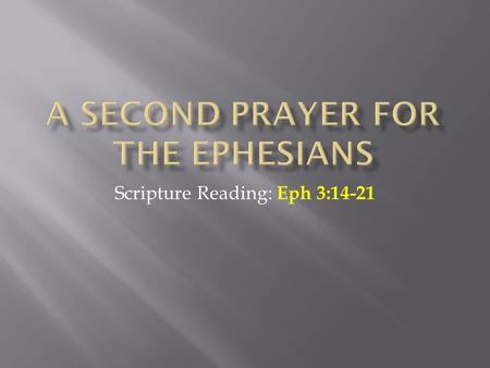 Scripture Reading: Eph 3:14-21.  This passage is the second of two prayers Paul has for the Ephesians  The first deals with the concept of making the.
