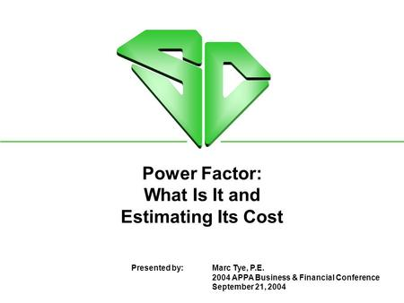 Power Factor: What Is It and Estimating Its Cost Presented by:Marc Tye, P.E. 2004 APPA Business & Financial Conference September 21, 2004.