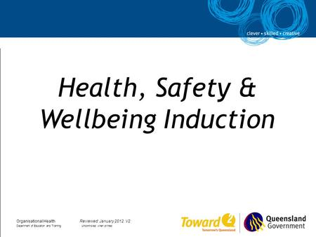 Health, Safety & Wellbeing Induction Organisational HealthReviewed: January 2012. V2 Department of Education and Training Uncontrolled when printed.