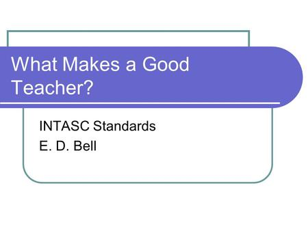 What Makes a Good Teacher? INTASC Standards E. D. Bell.