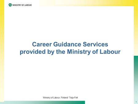 Ministry of Labour, Finland/ Teija Felt 1 Career Guidance Services provided by the Ministry of Labour.