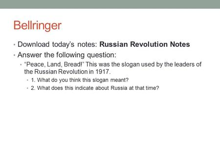 "Bellringer Download today's notes: Russian Revolution Notes Answer the following question: ""Peace, Land, Bread!"" This was the slogan used by the leaders."