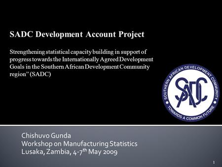 1 Chishuvo Gunda Workshop on Manufacturing Statistics Lusaka, Zambia, 4-7 th May 2009 SADC Development Account Project Strengthening statistical capacity.