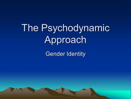 The Psychodynamic Approach Gender Identity. Intro The psychodynamic approach emphasises the importance of change and development in behaviours. It believes.