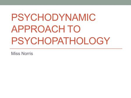 PSYCHODYNAMIC APPROACH TO PSYCHOPATHOLOGY Miss Norris.