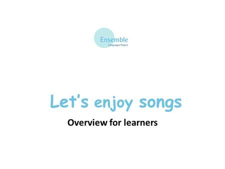 Let's enjoy songs Overview for learners. What you will learn A simple song in French Good pronunciation Good intonation A limited range of simple structures.
