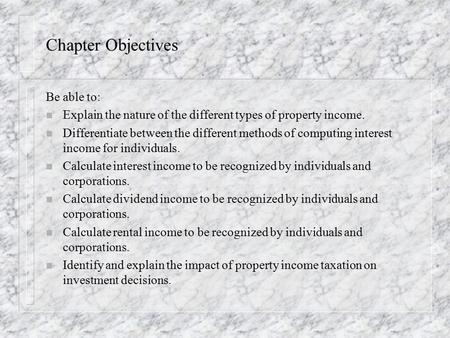 Chapter Objectives Be able to: n Explain the nature of the different types of property income. n Differentiate between the different methods of computing.