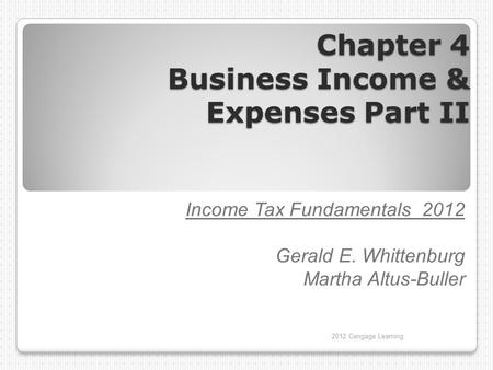 Chapter 4 Business Income & Expenses Part II Income Tax Fundamentals 2012 Gerald E. Whittenburg Martha Altus-Buller 2012 Cengage Learning.