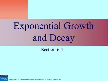 Copyright © 2007 Pearson Education, Inc. Publishing as Pearson Prentice Hall Exponential Growth and Decay Section 6.4.