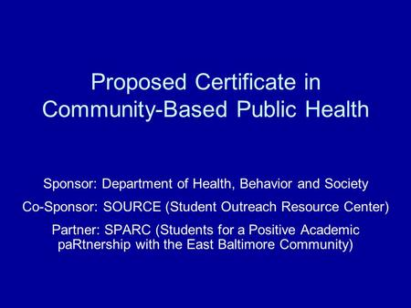 Proposed Certificate in Community-Based Public Health Sponsor: Department of Health, Behavior and Society Co-Sponsor: SOURCE (Student Outreach Resource.