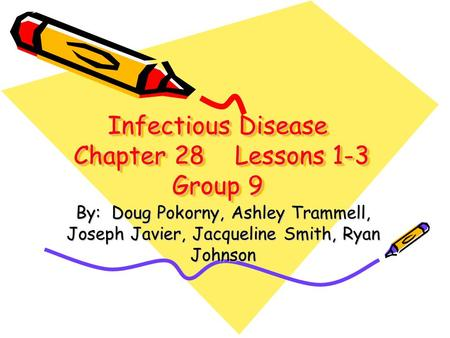 Infectious Disease Chapter 28 Lessons 1-3 Group 9 By: Doug Pokorny, Ashley Trammell, Joseph Javier, Jacqueline Smith, Ryan Johnson.