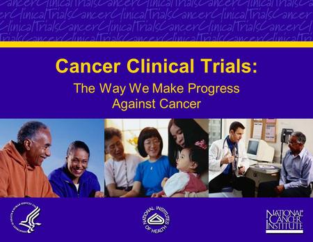 Cancer Clinical Trials: The Way We Make Progress Against Cancer.