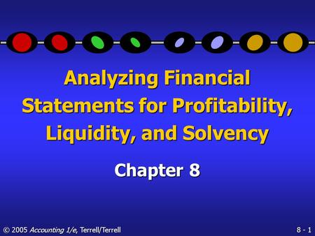 8 - 1 © 2005 Accounting 1/e, Terrell/Terrell Analyzing Financial Statements for Profitability, Liquidity, and Solvency Chapter 8.