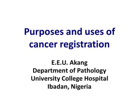 Purposes and uses of cancer registration E.E.U. Akang Department of Pathology University College Hospital Ibadan, Nigeria.