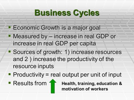 Business Cycles  Economic Growth is a major goal  Measured by – increase in real GDP or increase in real GDP per capita  Sources of growth: 1) increase.