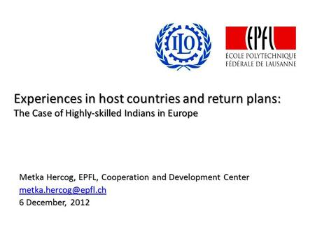 Experiences in host countries and return plans: The Case of Highly-skilled Indians in Europe Metka Hercog, EPFL, Cooperation and Development Center