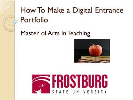 How To Make a Digital Entrance Portfolio Master of Arts in Teaching.