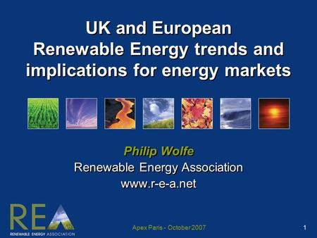 Apex Paris - October 2007 1 UK and European Renewable Energy trends and implications for energy markets Philip Wolfe Renewable Energy Association www.r-e-a.net.