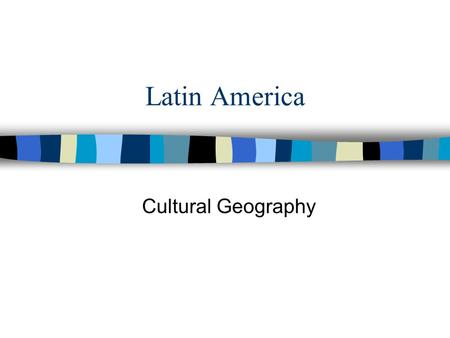 Latin America Cultural Geography.