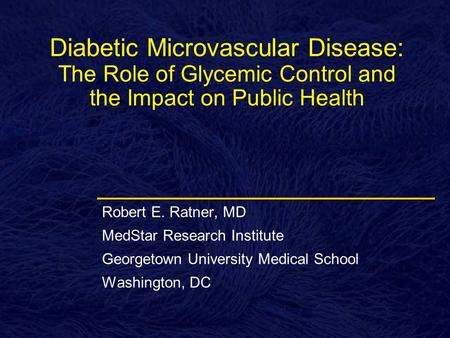 Diabetic Microvascular Disease: The Role of Glycemic Control and the Impact on Public Health Robert E. Ratner, MD MedStar Research Institute Georgetown.