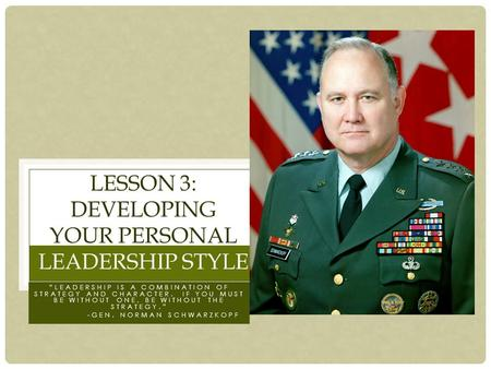 """LEADERSHIP IS A COMBINATION OF STRATEGY AND CHARACTER. IF YOU MUST BE WITHOUT ONE, BE WITHOUT THE STRATEGY."" -GEN. NORMAN SCHWARZKOPF LESSON 3: DEVELOPING."