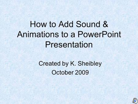 How to Add Sound & Animations to a PowerPoint Presentation Created by K. Sheibley October 2009.