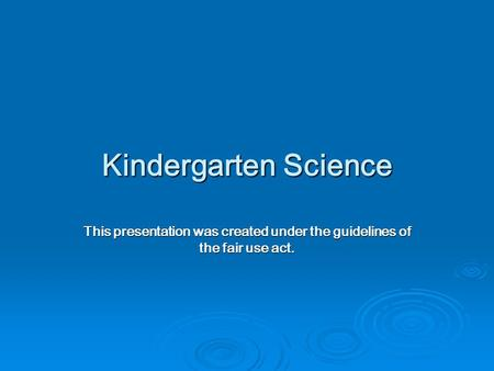 Kindergarten Science This presentation was created under the guidelines of the fair use act.