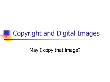 Copyright and Digital Images May I copy that image?