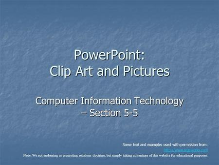 PowerPoint: Clip Art and Pictures Computer Information Technology – Section 5-5 Some text and examples used with permission from: