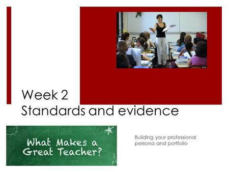 Week 2 Standards and evidence Building your professional persona and portfolio.