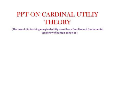 PPT ON CARDINAL UTILIY THEORY (The law of diminishing marginal utility describes a familiar and fundamental tendency of human behavior )