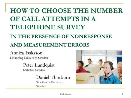 ~ Draft version ~ 1 HOW TO CHOOSE THE NUMBER OF CALL ATTEMPTS IN A TELEPHONE SURVEY IN THE PRESENCE OF NONRESPONSE AND MEASUREMENT ERRORS Annica Isaksson.
