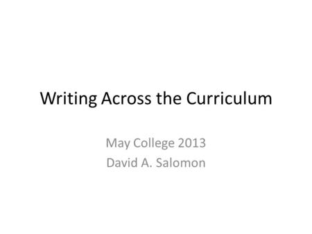 Writing Across the Curriculum May College 2013 David A. Salomon.
