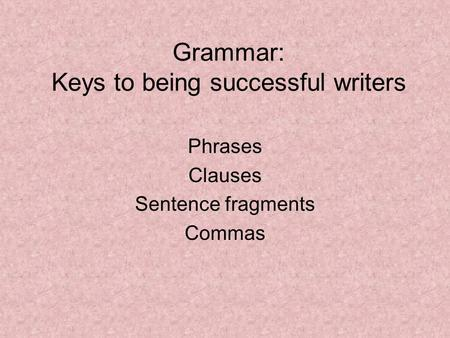 Grammar: Keys to being successful writers Phrases Clauses Sentence fragments Commas.