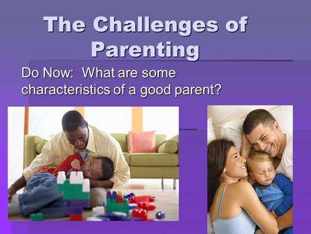 The Challenges of Parenting Do Now: What are some characteristics of a good parent?