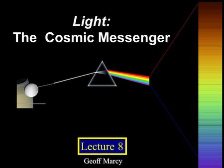 © 2005 Pearson Education Inc., publishing as Addison-Wesley Lecture 8 Light: The Cosmic Messenger Geoff Marcy.