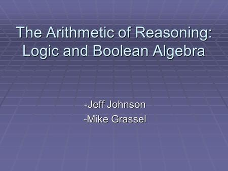 The Arithmetic of Reasoning: Logic and Boolean Algebra -Jeff Johnson -Mike Grassel.