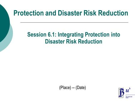 Protection and Disaster Risk Reduction (Place) – (Date) Session 6.1: Integrating Protection into Disaster Risk Reduction.