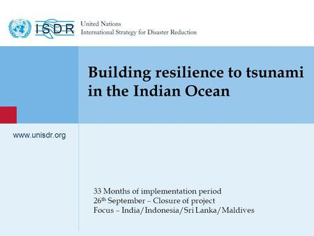 1 www.unisdr.org 33 Months of implementation period 26 th September – Closure of project Focus – India/Indonesia/Sri Lanka/Maldives www.unisdr.org Building.