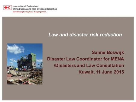 Disaster Law Programme Law and disaster risk reduction Sanne Boswijk Disaster Law Coordinator for MENA \Disasters and Law Consultation Kuwait, 11 June.