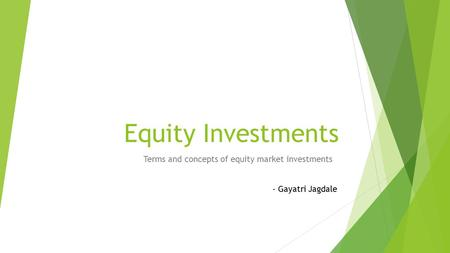 Equity Investments Terms and concepts of equity market investments - Gayatri Jagdale.